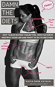 """Damn the Diets: Why """"Clean Eating"""" Failed You, How Fad Diets Destroy Your Life and What to Do to Recover"""