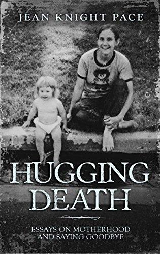 Hugging Death: Essays on Motherhood and Saying Goodbye