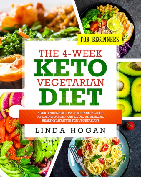 The 4-Week Keto Vegetarian Diet for Beginners: Your Ultimate 30-Day Step-By-Step Guide to Losing Weight and Living an Amazing Healthy Lifestyle for Vegetarians