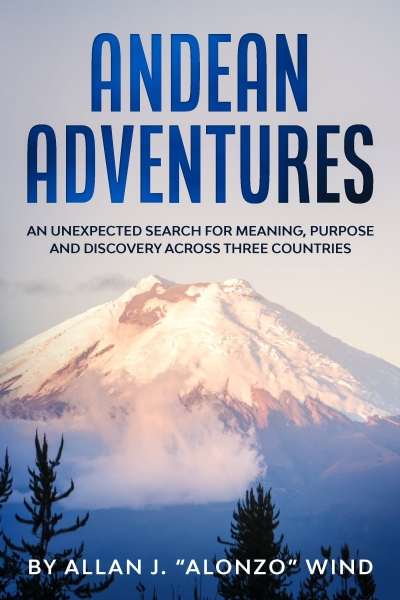 Andean Adventures: An Unexpected Search for Meaning, Purpose and Discovery Across Three Countries
