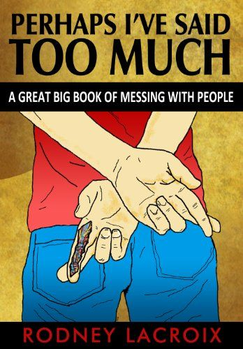 Perhaps I've Said Too Much - A Great Big Book of Messing with People