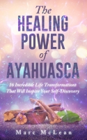 The Healing  Power Of Ayahuasca: 16 Incredible Life Transformations That Will Inspire Your Self Discovery