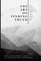 The Art of Finding Truth, One Man's Journey Through Love Life Grief and Joy